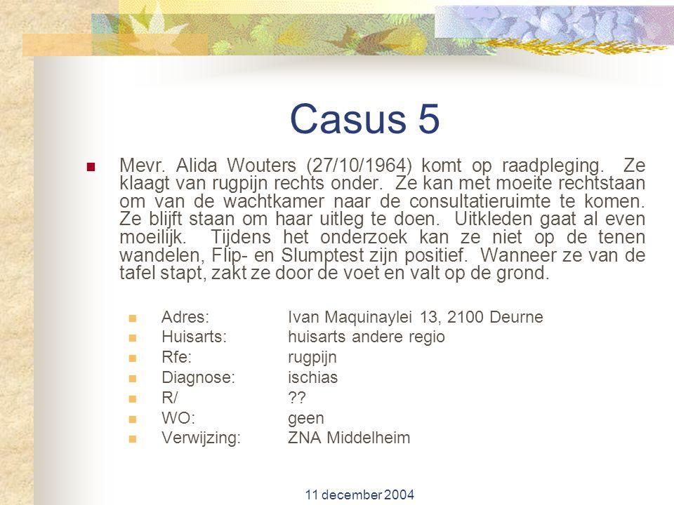 11 december 2004 Casus 5 Mevr. Alida Wouters (27/10/1964) komt op raadpleging. Ze klaagt van rugpijn rechts onder. Ze kan met moeite rechtstaan om van