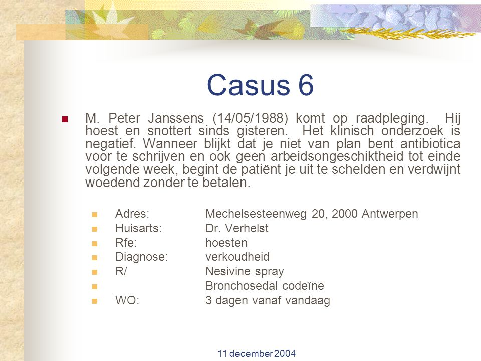 11 december 2004 Casus 6 M. Peter Janssens (14/05/1988) komt op raadpleging. Hij hoest en snottert sinds gisteren. Het klinisch onderzoek is negatief.