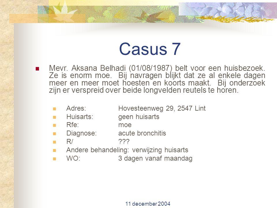11 december 2004 Casus 7 Mevr. Aksana Belhadi (01/08/1987) belt voor een huisbezoek. Ze is enorm moe. Bij navragen blijkt dat ze al enkele dagen meer