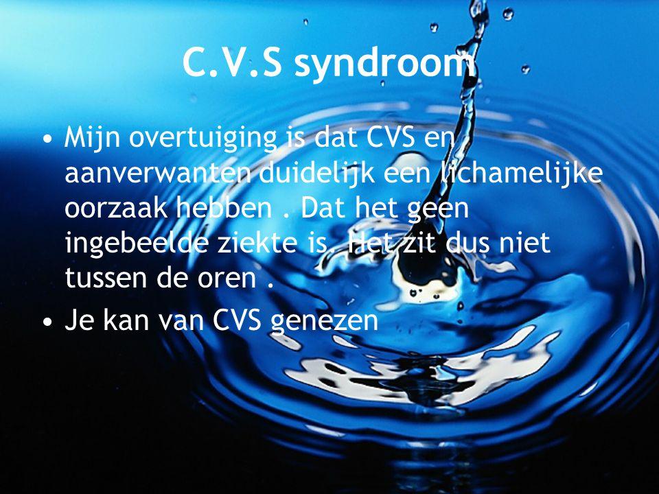 C.V.S syndroom Mijn overtuiging is dat CVS en aanverwanten duidelijk een lichamelijke oorzaak hebben. Dat het geen ingebeelde ziekte is. Het zit dus n