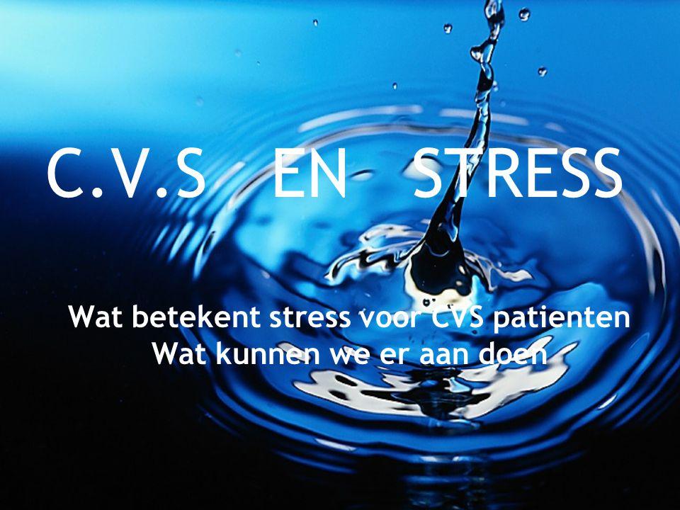 C.V.S EN STRESS Wat betekent stress voor CVS patienten Wat kunnen we er aan doen