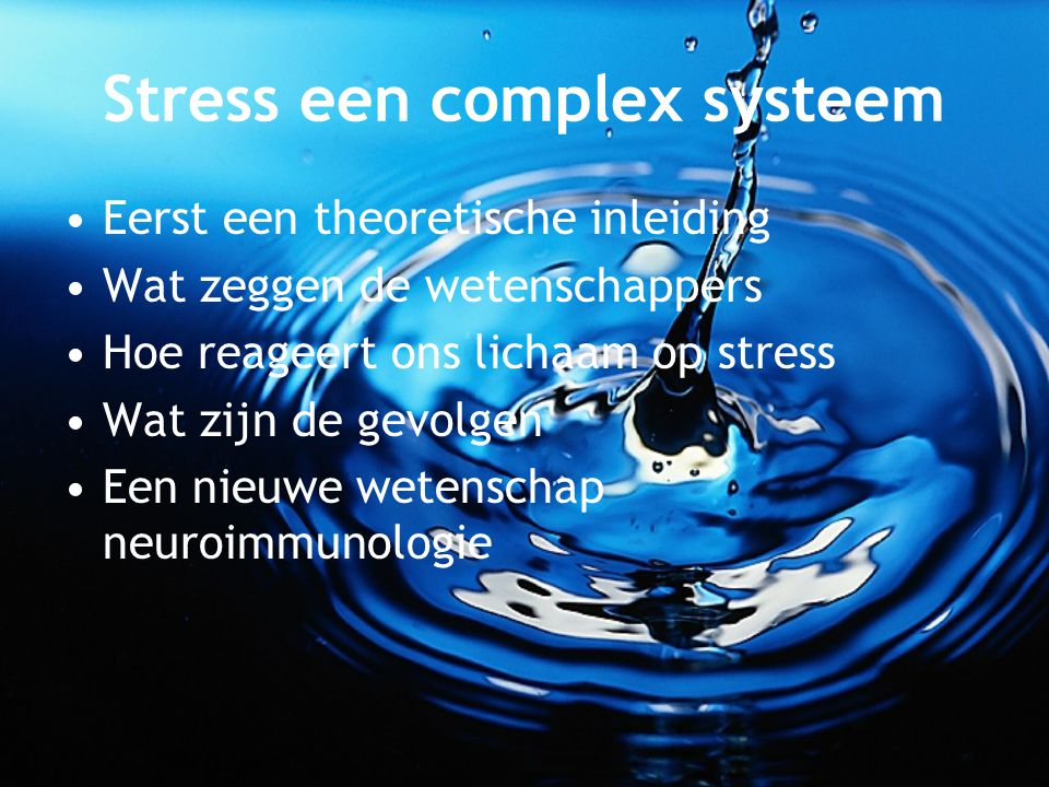 Stress een complex systeem Eerst een theoretische inleiding Wat zeggen de wetenschappers Hoe reageert ons lichaam op stress Wat zijn de gevolgen Een n