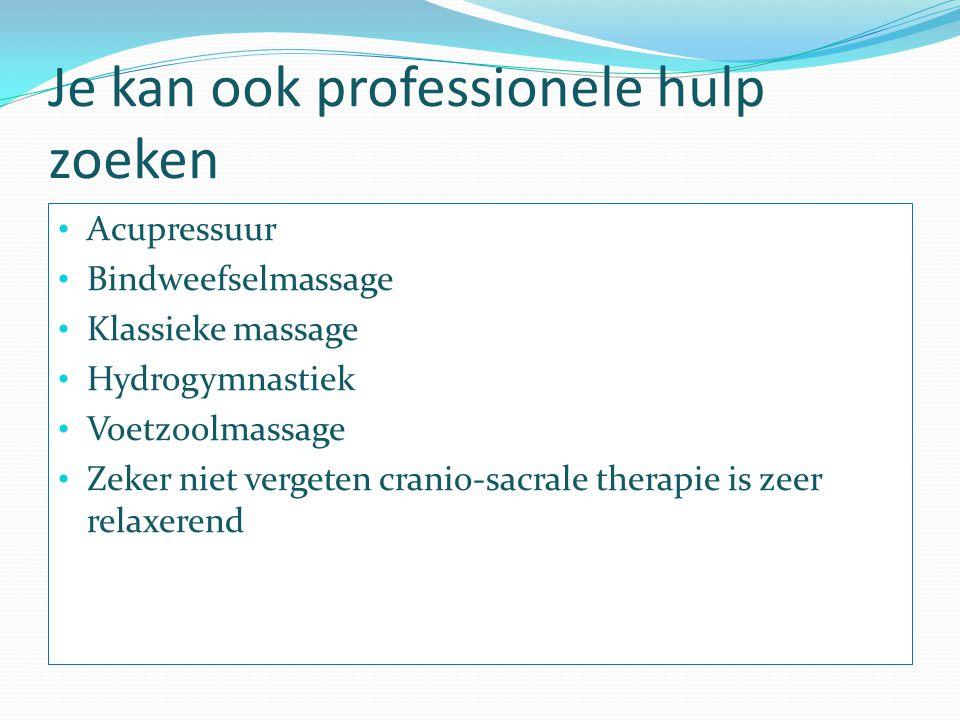 Je kan ook professionele hulp zoeken Acupressuur Bindweefselmassage Klassieke massage Hydrogymnastiek Voetzoolmassage Zeker niet vergeten cranio-sacra