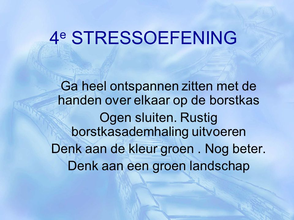 4 e STRESSOEFENING Ga heel ontspannen zitten met de handen over elkaar op de borstkas Ogen sluiten. Rustig borstkasademhaling uitvoeren Denk aan de kl