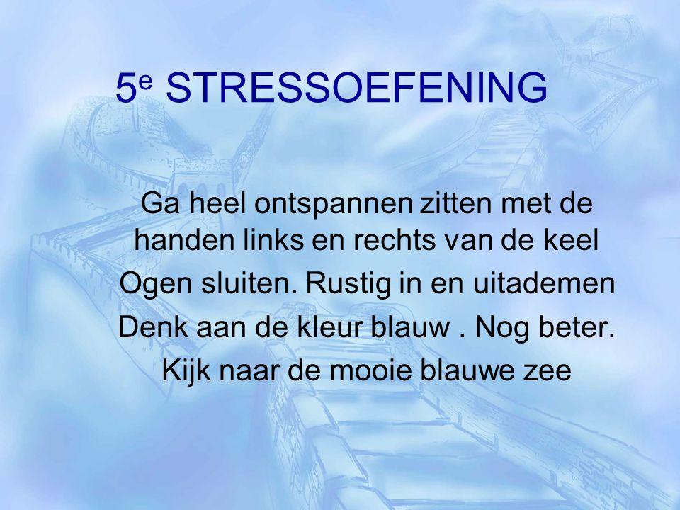 5 e STRESSOEFENING Ga heel ontspannen zitten met de handen links en rechts van de keel Ogen sluiten. Rustig in en uitademen Denk aan de kleur blauw. N