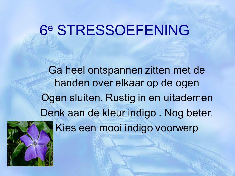6 e STRESSOEFENING Ga heel ontspannen zitten met de handen over elkaar op de ogen Ogen sluiten. Rustig in en uitademen Denk aan de kleur indigo. Nog b