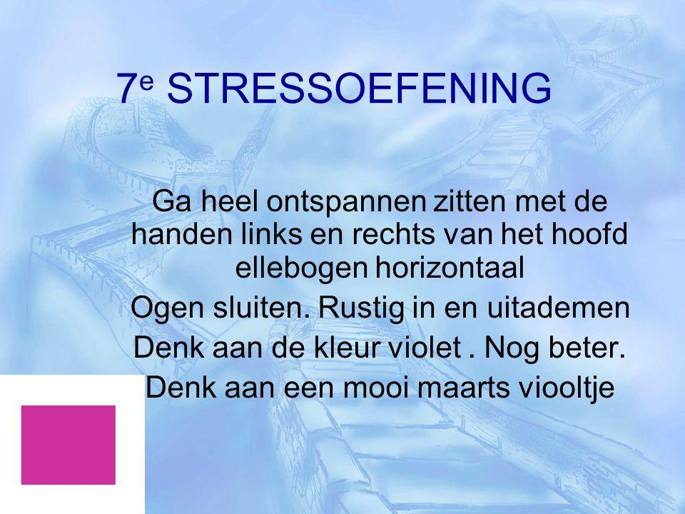 7 e STRESSOEFENING Ga heel ontspannen zitten met de handen links en rechts van het hoofd ellebogen horizontaal Ogen sluiten. Rustig in en uitademen De
