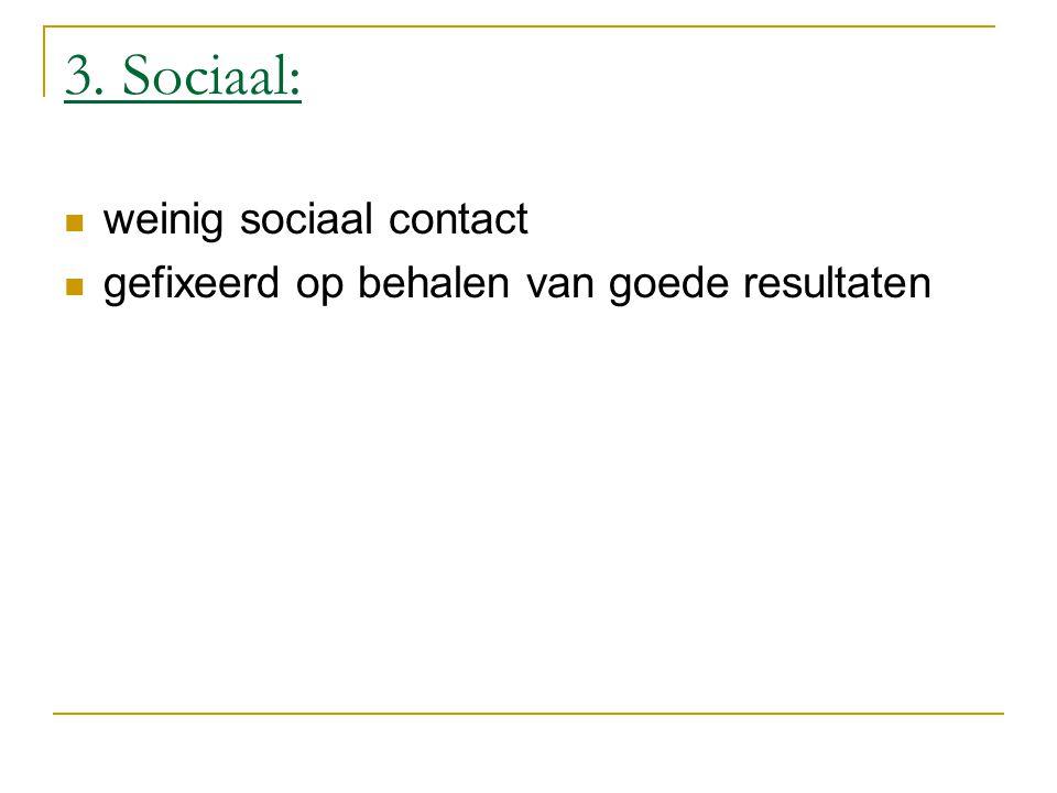 3. Sociaal: weinig sociaal contact gefixeerd op behalen van goede resultaten