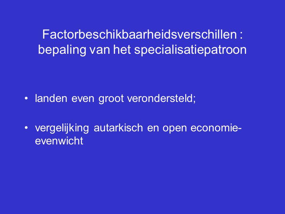 Factorbeschikbaarheidsverschillen : bepaling van het specialisatiepatroon landen even groot verondersteld; vergelijking autarkisch en open economie- e