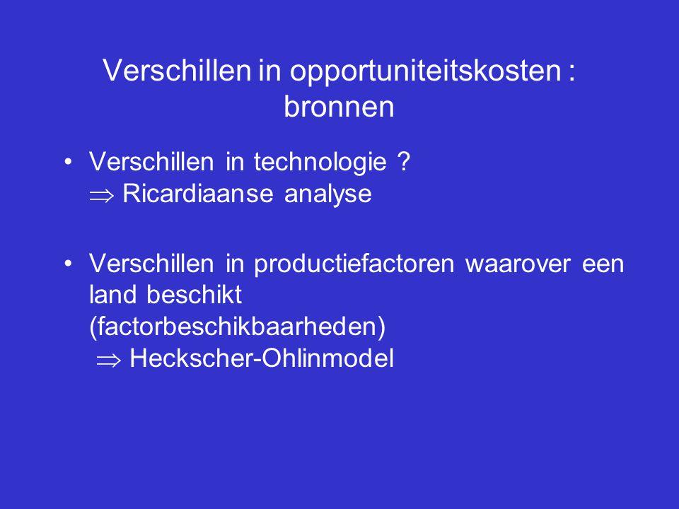 Verschillen in opportuniteitskosten : bronnen Verschillen in technologie ?  Ricardiaanse analyse Verschillen in productiefactoren waarover een land b