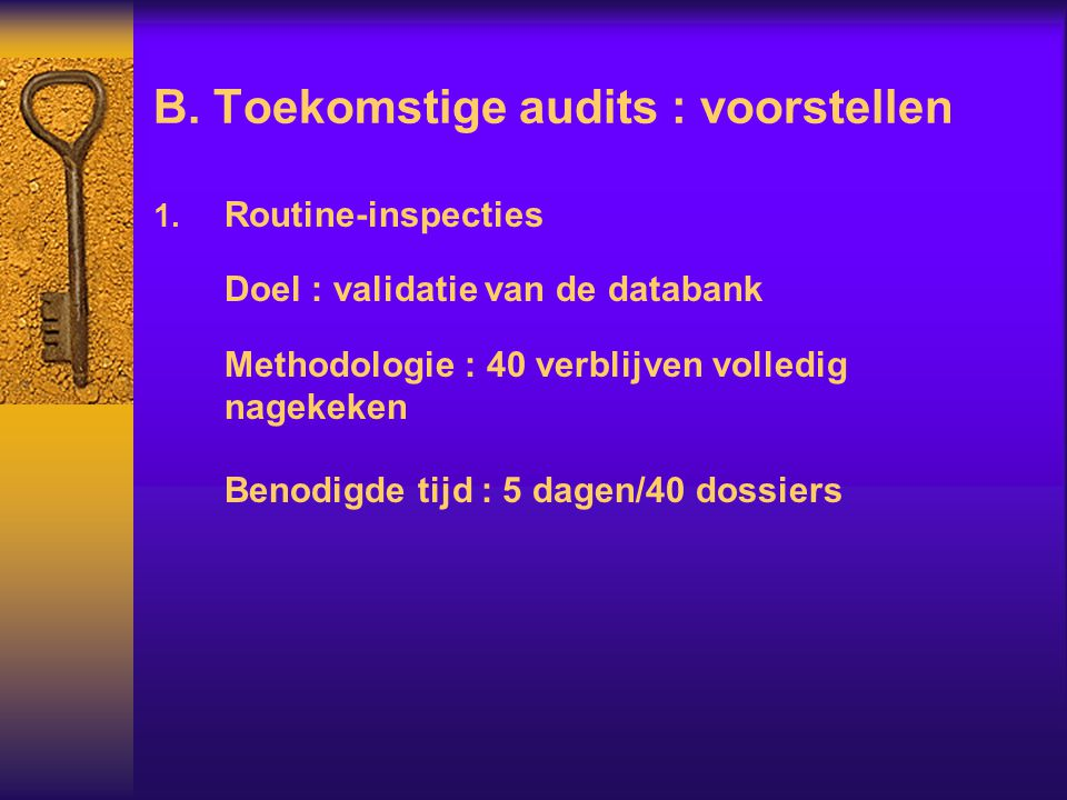 B. Toekomstige audits : voorstellen  Routine-inspecties Doel : validatie van de databank Methodologie : 40 verblijven volledig nagekeken Benodigde t