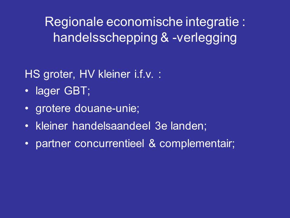 Regionale economische integratie : handelsschepping & -verlegging HS groter, HV kleiner i.f.v. : lager GBT; grotere douane-unie; kleiner handelsaandee