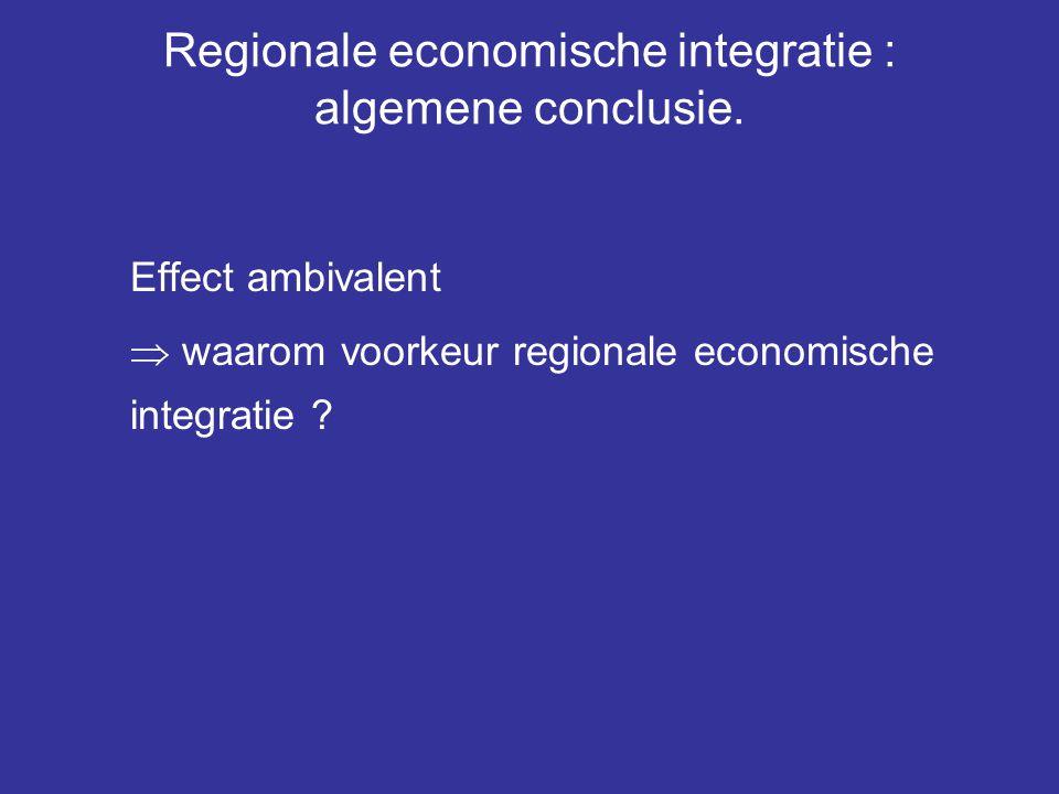 Regionale economische integratie : algemene conclusie. Effect ambivalent  waarom voorkeur regionale economische integratie ?