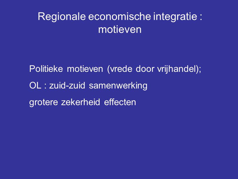 Regionale economische integratie : motieven Politieke motieven (vrede door vrijhandel); OL : zuid-zuid samenwerking grotere zekerheid effecten