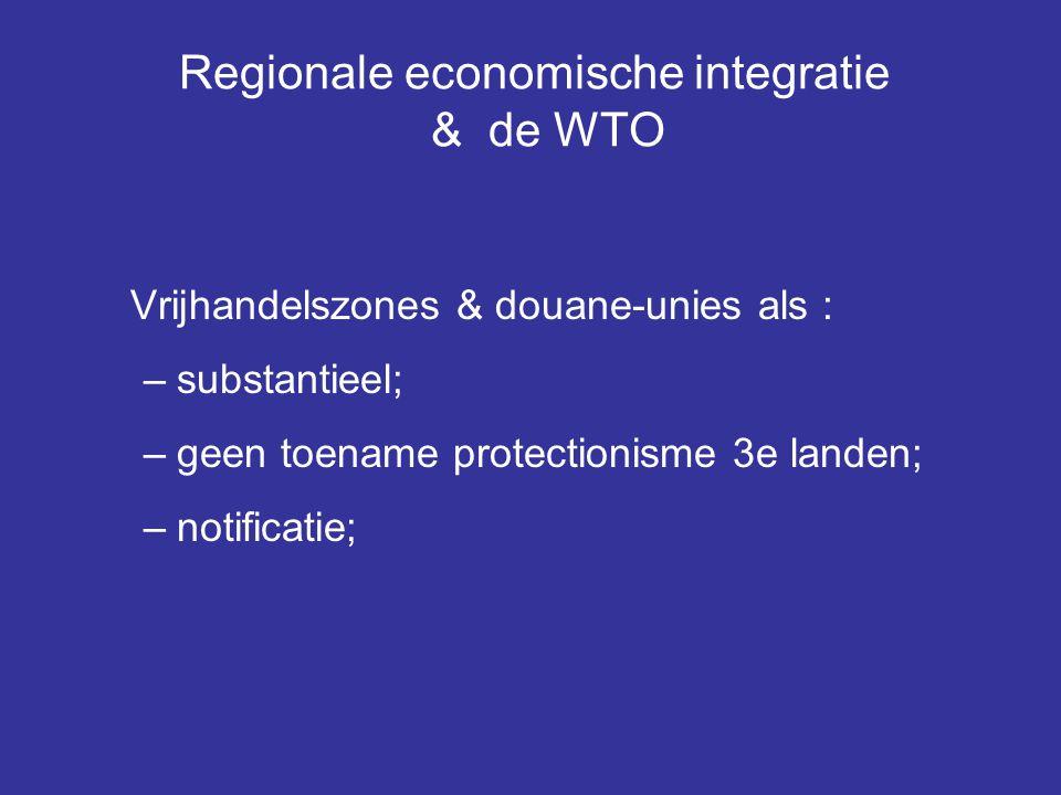 Regionale economische integratie & de WTO Vrijhandelszones & douane-unies als : –substantieel; –geen toename protectionisme 3e landen; –notificatie;