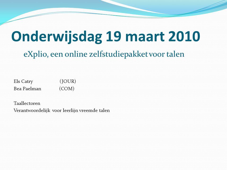 Onderwijsdag 19 maart 2010 eXplio, een online zelfstudiepakket voor talen Els Catry (JOUR) Bea Paelman (COM) Taallectoren Verantwoordelijk voor leerli