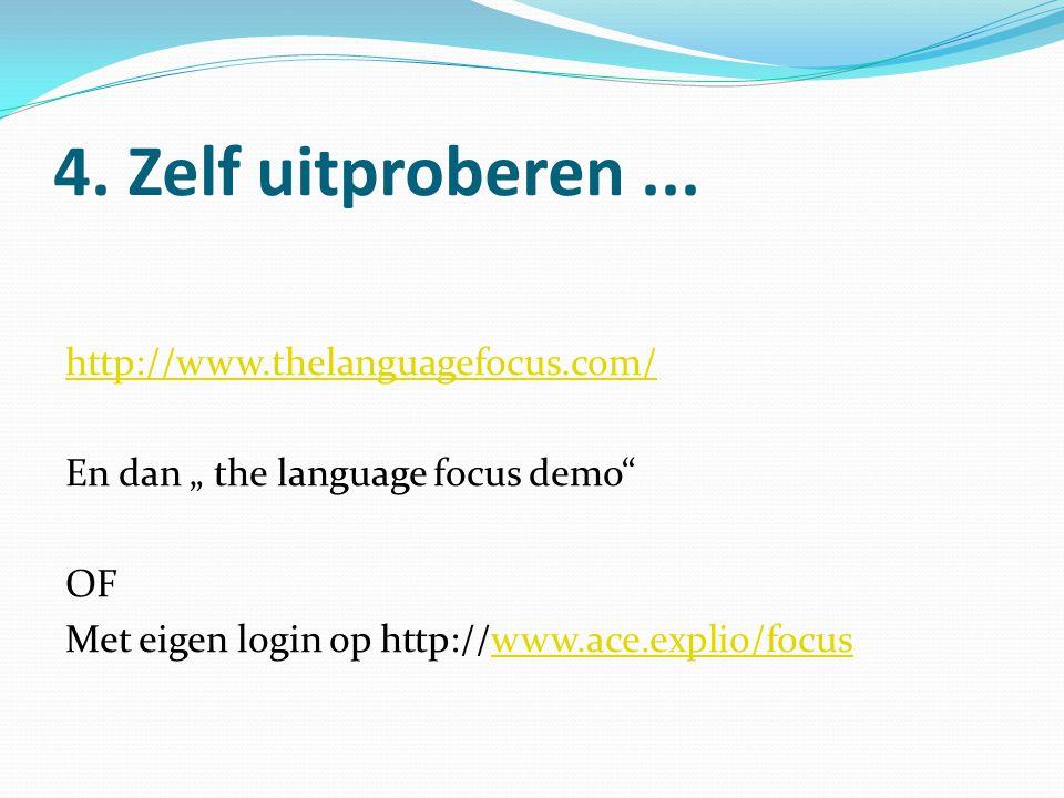 """4. Zelf uitproberen... http://www.thelanguagefocus.com/ En dan """" the language focus demo"""" OF Met eigen login op http://www.ace.explio/focuswww.ace.exp"""