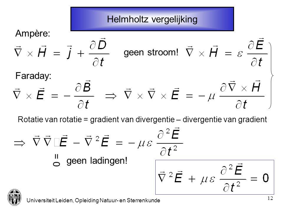 Universiteit Leiden, Opleiding Natuur- en Sterrenkunde 12 Helmholtz vergelijking Faraday: Ampère: Rotatie van rotatie = gradient van divergentie – div