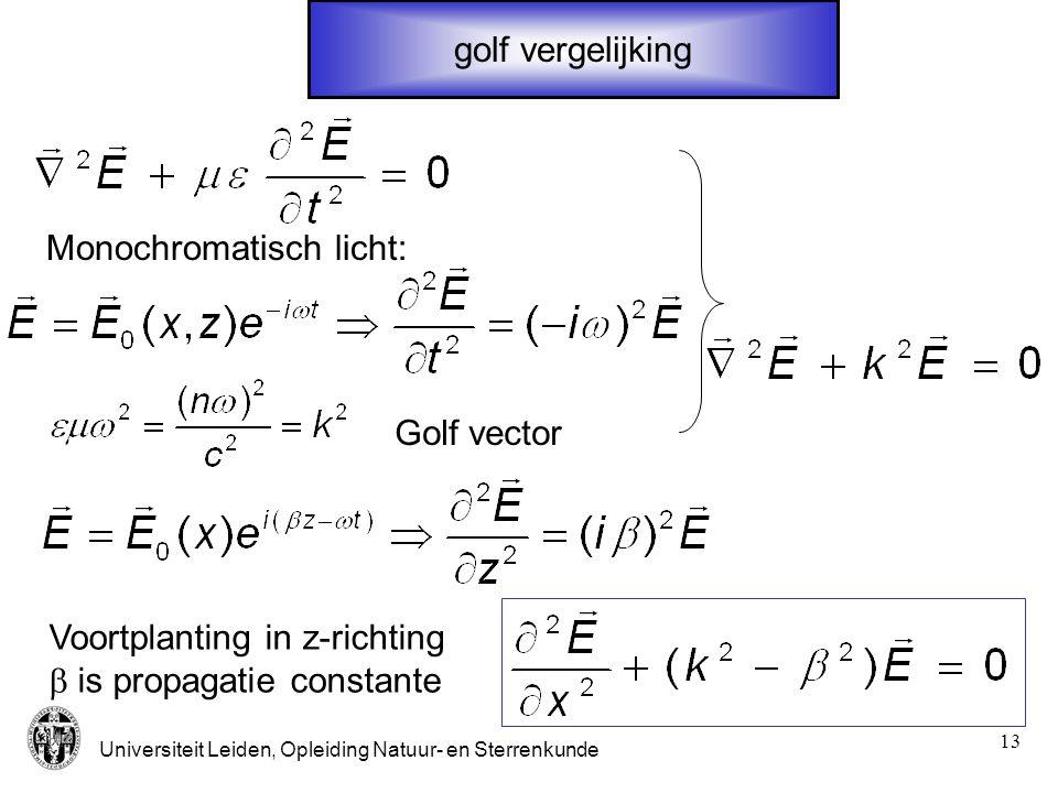 Universiteit Leiden, Opleiding Natuur- en Sterrenkunde 13 golf vergelijking Monochromatisch licht: Golf vector Voortplanting in z-richting  is propag