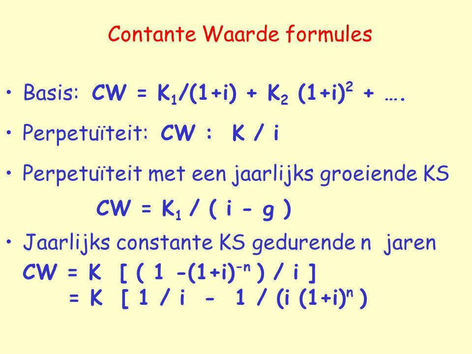 Contante Waarde formules Basis: CW = K 1 /(1+i) + K 2 (1+i) 2 + …. Perpetuïteit: CW : K / i Perpetuïteit met een jaarlijks groeiende KS CW = K 1 / ( i