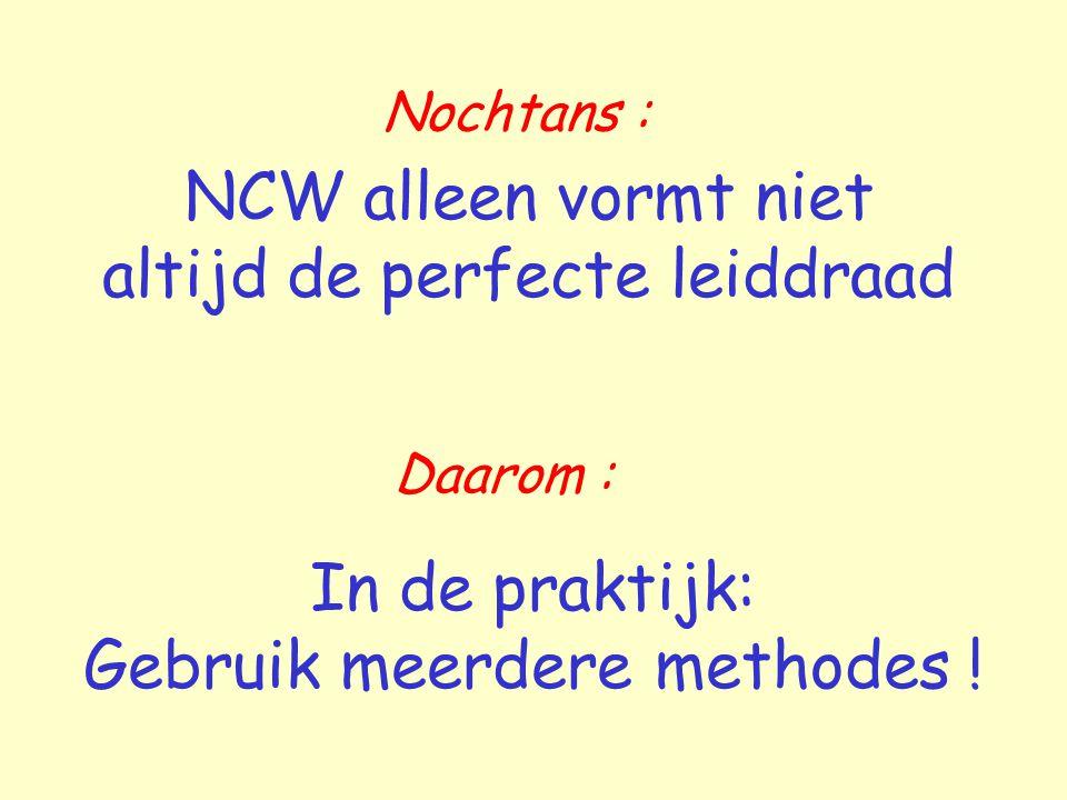 Nochtans : NCW alleen vormt niet altijd de perfecte leiddraad In de praktijk: Gebruik meerdere methodes ! Daarom :