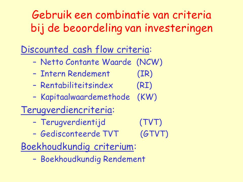 Gebruik een combinatie van criteria bij de beoordeling van investeringen Discounted cash flow criteria: –Netto Contante Waarde (NCW) –Intern Rendement