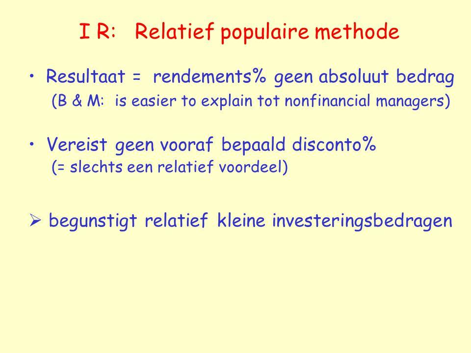 I R: Relatief populaire methode Resultaat = rendements% geen absoluut bedrag (B & M: is easier to explain tot nonfinancial managers) Vereist geen voor