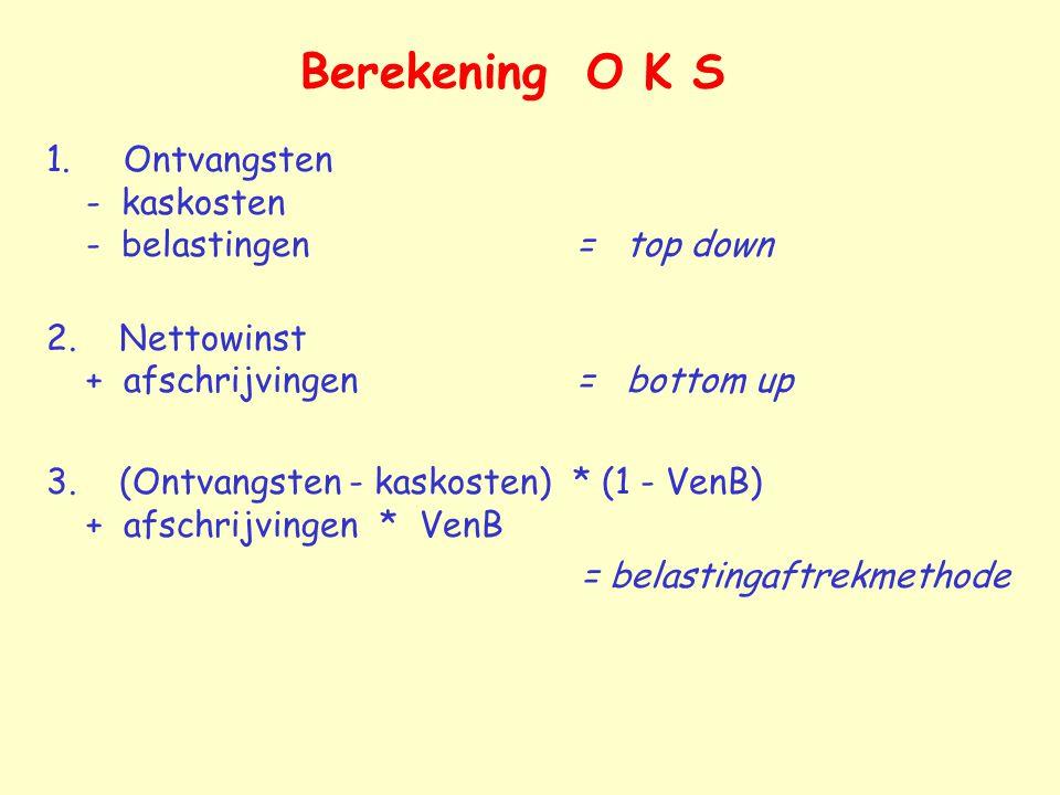 Berekening O K S 1. Ontvangsten - kaskosten - belastingen= top down 2. Nettowinst + afschrijvingen= bottom up 3. (Ontvangsten - kaskosten) * (1 - VenB
