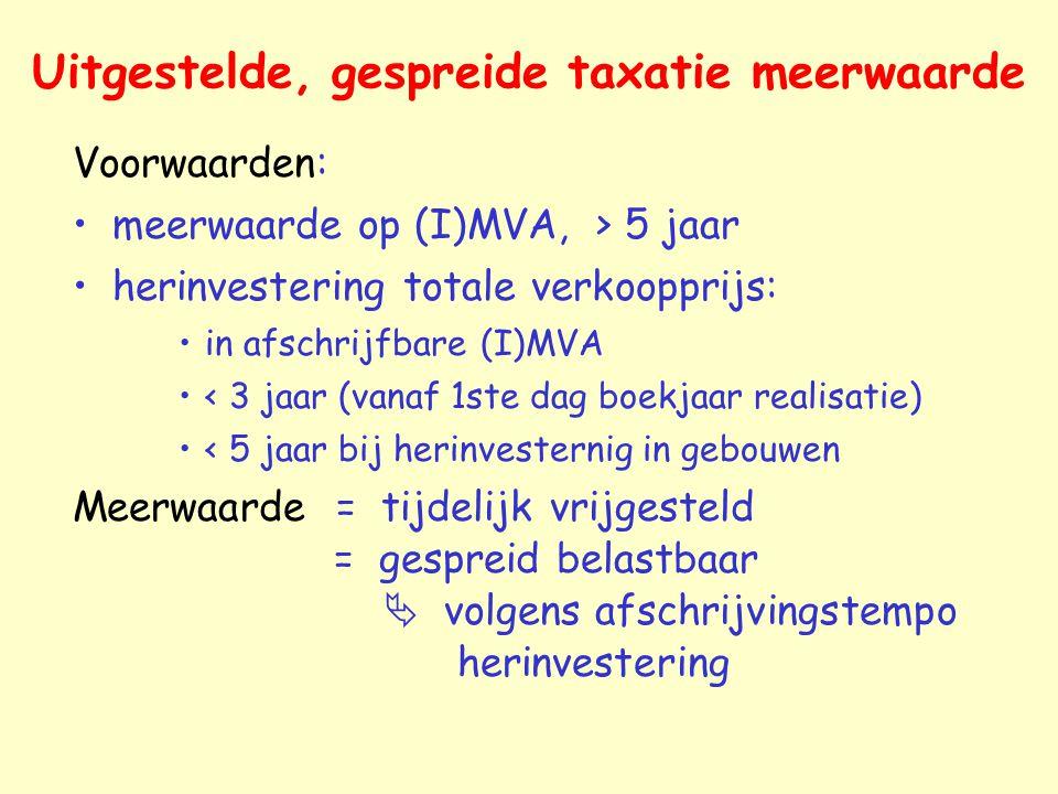 Uitgestelde, gespreide taxatie meerwaarde Voorwaarden: meerwaarde op (I)MVA, > 5 jaar herinvestering totale verkoopprijs: in afschrijfbare (I)MVA < 3