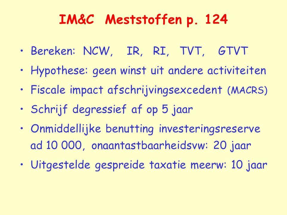 IM&C Meststoffen p. 124 Bereken: NCW, IR, RI, TVT, GTVT Hypothese: geen winst uit andere activiteiten Fiscale impact afschrijvingsexcedent (MACRS) Sch
