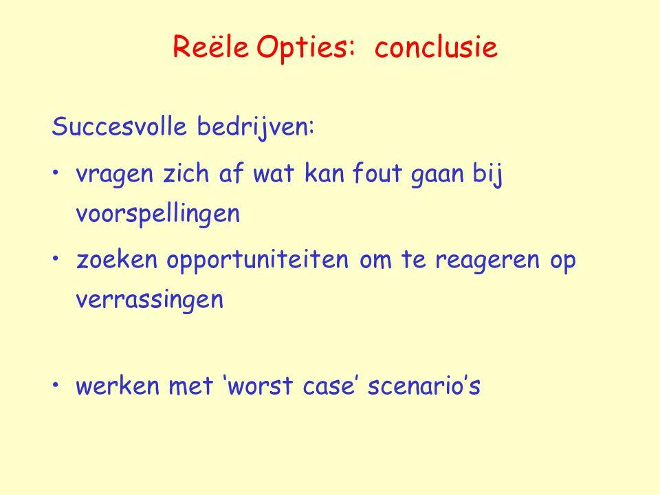 Reële Opties: conclusie Succesvolle bedrijven: vragen zich af wat kan fout gaan bij voorspellingen zoeken opportuniteiten om te reageren op verrassingen werken met 'worst case' scenario's