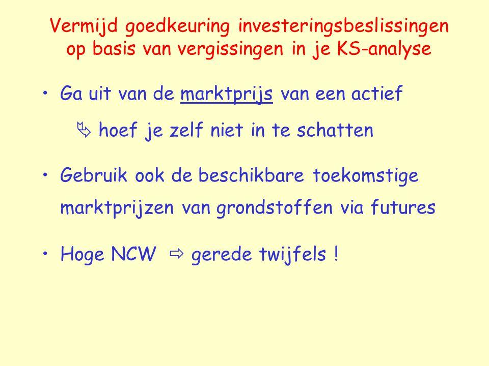 Vermijd goedkeuring investeringsbeslissingen op basis van vergissingen in je KS-analyse Ga uit van de marktprijs van een actief  hoef je zelf niet in te schatten Gebruik ook de beschikbare toekomstige marktprijzen van grondstoffen via futures Hoge NCW  gerede twijfels !