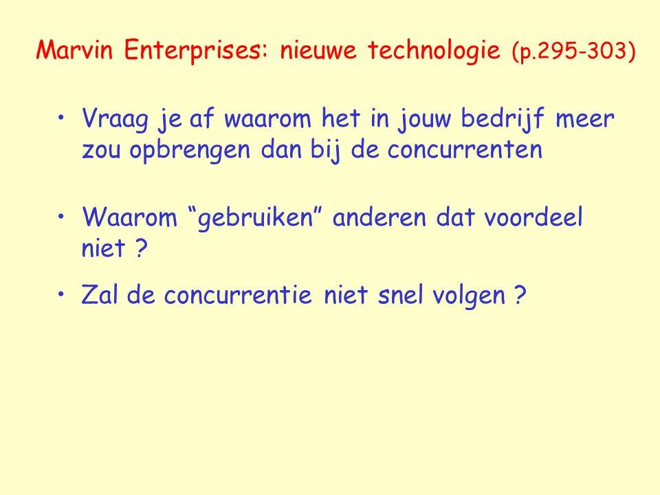 Marvin Enterprises: nieuwe technologie (p.295-303) Vraag je af waarom het in jouw bedrijf meer zou opbrengen dan bij de concurrenten Waarom gebruiken anderen dat voordeel niet .