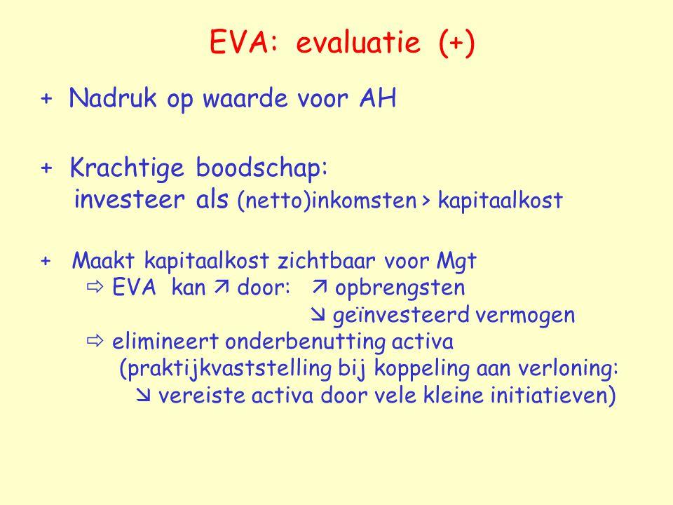 EVA: evaluatie (+) + Nadruk op waarde voor AH + Krachtige boodschap: investeer als (netto)inkomsten > kapitaalkost + Maakt kapitaalkost zichtbaar voor Mgt  EVA kan  door:  opbrengsten  geïnvesteerd vermogen  elimineert onderbenutting activa (praktijkvaststelling bij koppeling aan verloning:  vereiste activa door vele kleine initiatieven)