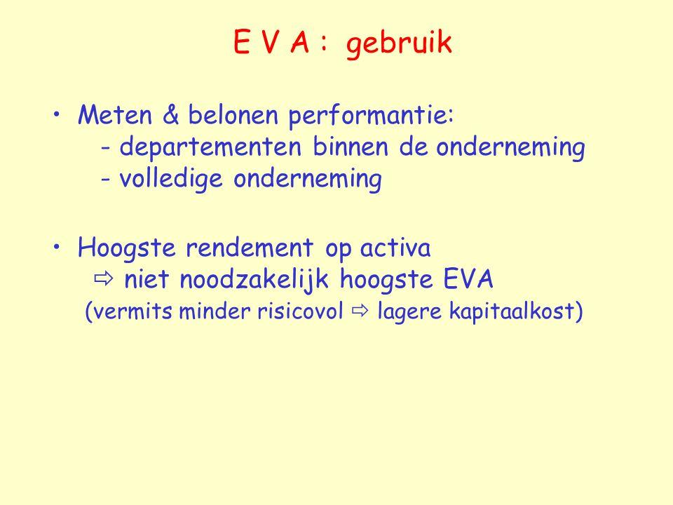 E V A : gebruik Meten & belonen performantie: - departementen binnen de onderneming - volledige onderneming Hoogste rendement op activa  niet noodzakelijk hoogste EVA (vermits minder risicovol  lagere kapitaalkost)