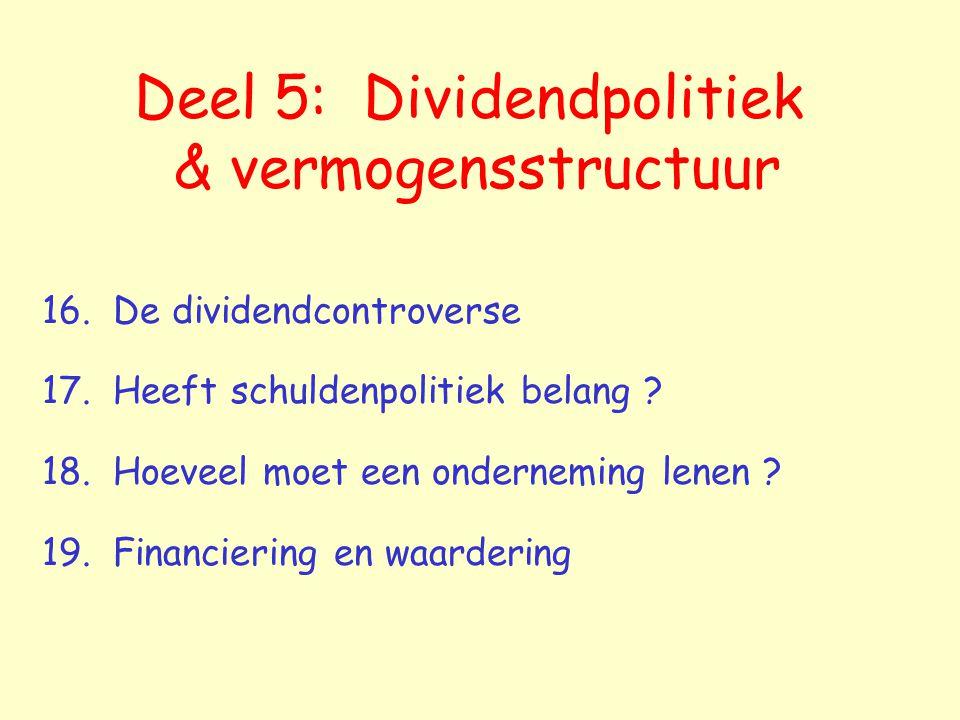 Deel 5: Dividendpolitiek & vermogensstructuur 16. De dividendcontroverse 17. Heeft schuldenpolitiek belang ? 18. Hoeveel moet een onderneming lenen ?