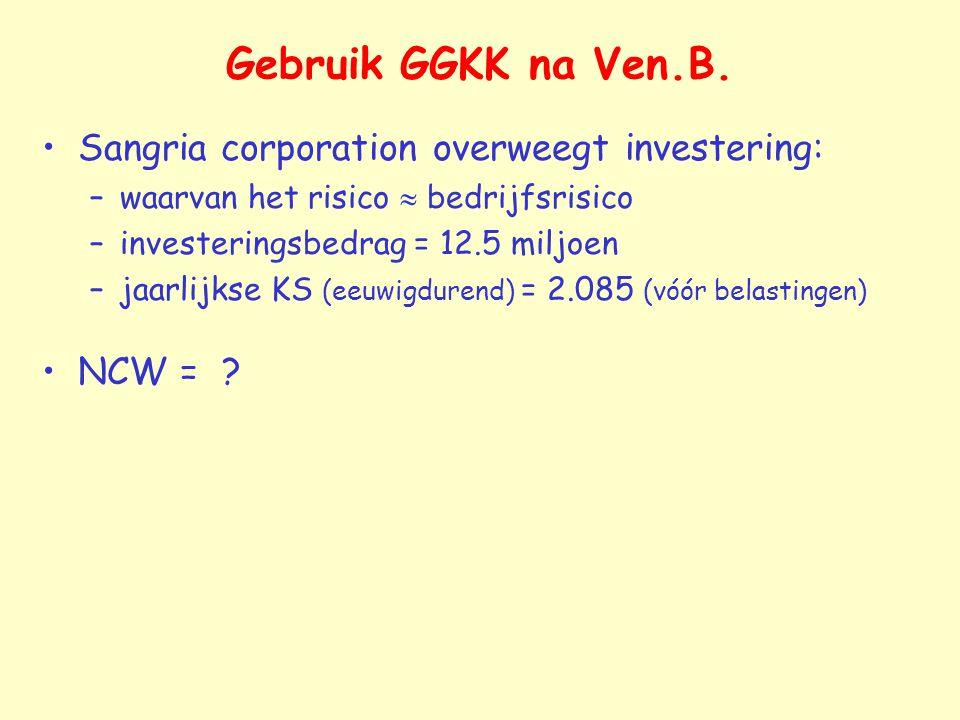 Gebruik GGKK na Ven.B. Sangria corporation overweegt investering: –waarvan het risico  bedrijfsrisico –investeringsbedrag = 12.5 miljoen –jaarlijkse