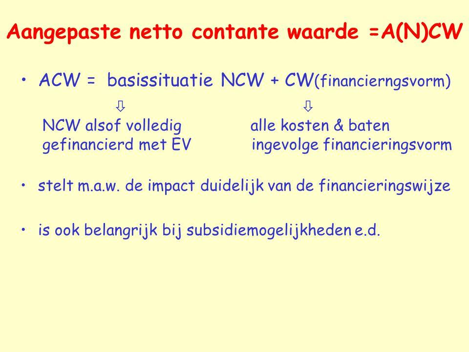Aangepaste netto contante waarde =A(N)CW ACW = basissituatie NCW + CW (financierngsvorm)  NCW alsof volledig alle kosten & baten gefinancierd met EV
