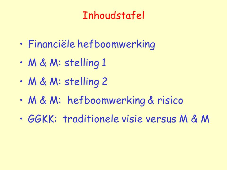 Inhoudstafel Financiële hefboomwerking M & M: stelling 1 M & M: stelling 2 M & M: hefboomwerking & risico GGKK: traditionele visie versus M & M