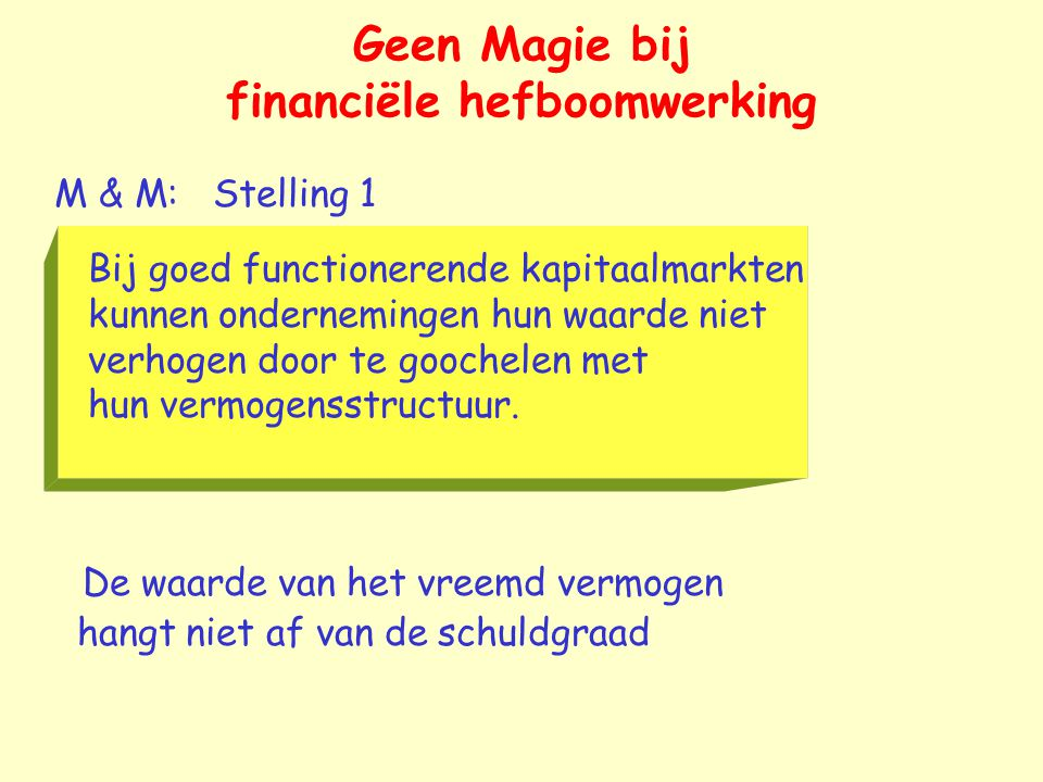 M & M: Stelling 1 Bij goed functionerende kapitaalmarkten kunnen ondernemingen hun waarde niet verhogen door te goochelen met hun vermogensstructuur.