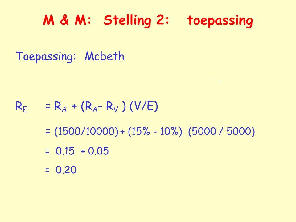 M & M: Stelling 2: toepassing Toepassing: Mcbeth R E = R A + (R A - R V ) (V/E) = (1500/10000) + (15% - 10%) (5000 / 5000) = 0.15 + 0.05 = 0.20