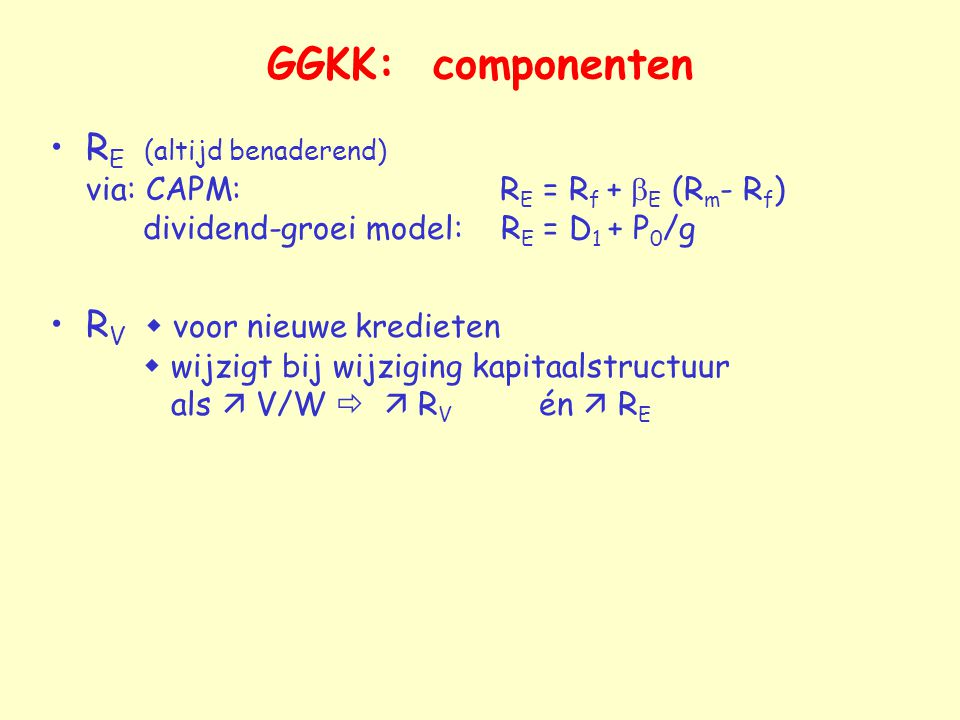 GGKK: componenten R E (altijd benaderend) via: CAPM: R E = R f +  E (R m - R f ) dividend-groei model: R E = D 1 + P 0 /g R V  voor nieuwe kredieten