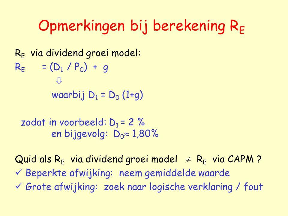 Opmerkingen bij berekening R E R E via dividend groei model: R E = (D 1 / P 0 ) + g  waarbij D 1 = D 0 (1+g) zodat in voorbeeld: D 1 = 2 % en bijgevo