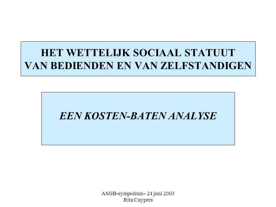 ASGB-symposium - 24 juni 2003 Rita Cuypers HET WETTELIJK SOCIAAL STATUUT VAN BEDIENDEN EN VAN ZELFSTANDIGEN EEN KOSTEN-BATEN ANALYSE