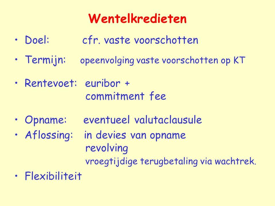 Wentelkredieten Doel: cfr. vaste voorschotten Termijn: opeenvolging vaste voorschotten op KT Rentevoet: euribor + commitment fee Opname: eventueel val