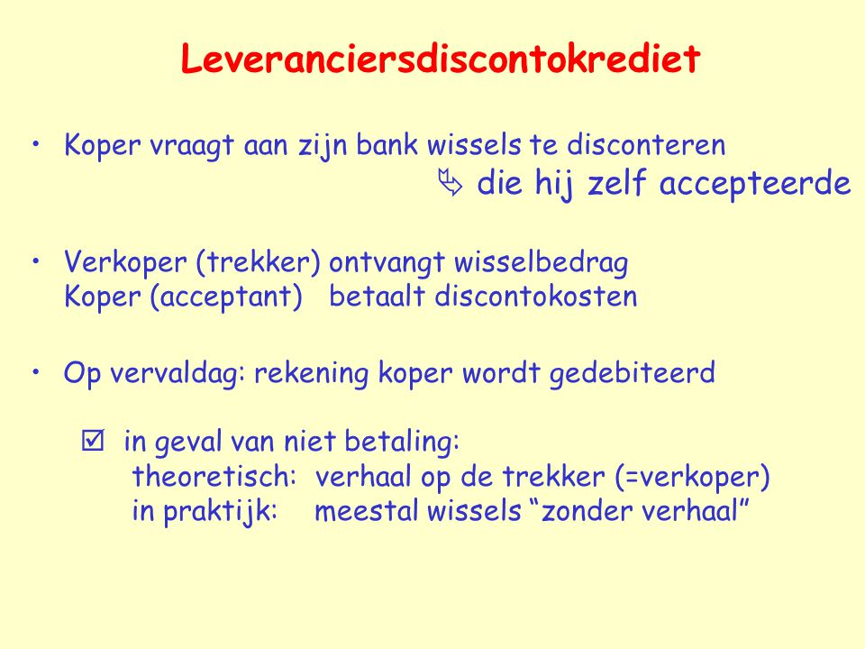Leveranciersdiscontokrediet Koper vraagt aan zijn bank wissels te disconteren  die hij zelf accepteerde Verkoper (trekker) ontvangt wisselbedrag Kope