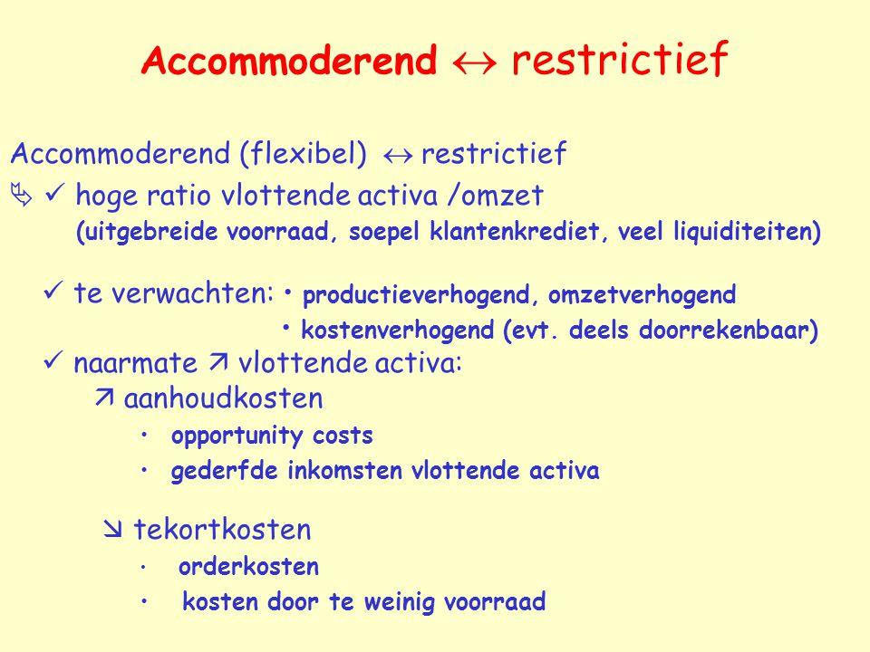 Accommoderend  restrictief Accommoderend (flexibel)  restrictief  hoge ratio vlottende activa /omzet (uitgebreide voorraad, soepel klantenkrediet, veel liquiditeiten) te verwachten: productieverhogend, omzetverhogend kostenverhogend (evt.