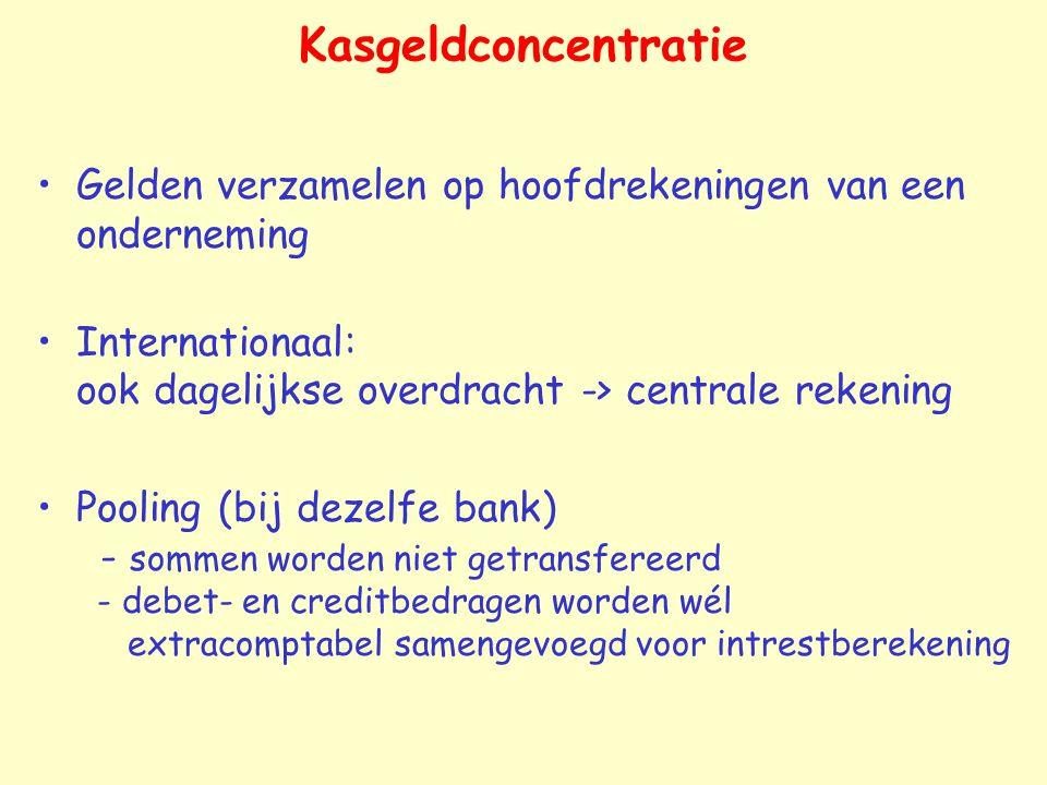 Kasgeldconcentratie Gelden verzamelen op hoofdrekeningen van een onderneming Internationaal: ook dagelijkse overdracht -> centrale rekening Pooling (bij dezelfe bank) - sommen worden niet getransfereerd - debet- en creditbedragen worden wél extracomptabel samengevoegd voor intrestberekening