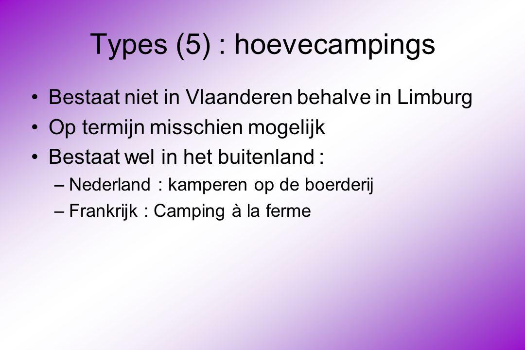 Types (5) : hoevecampings Bestaat niet in Vlaanderen behalve in Limburg Op termijn misschien mogelijk Bestaat wel in het buitenland : –Nederland : kamperen op de boerderij –Frankrijk : Camping à la ferme