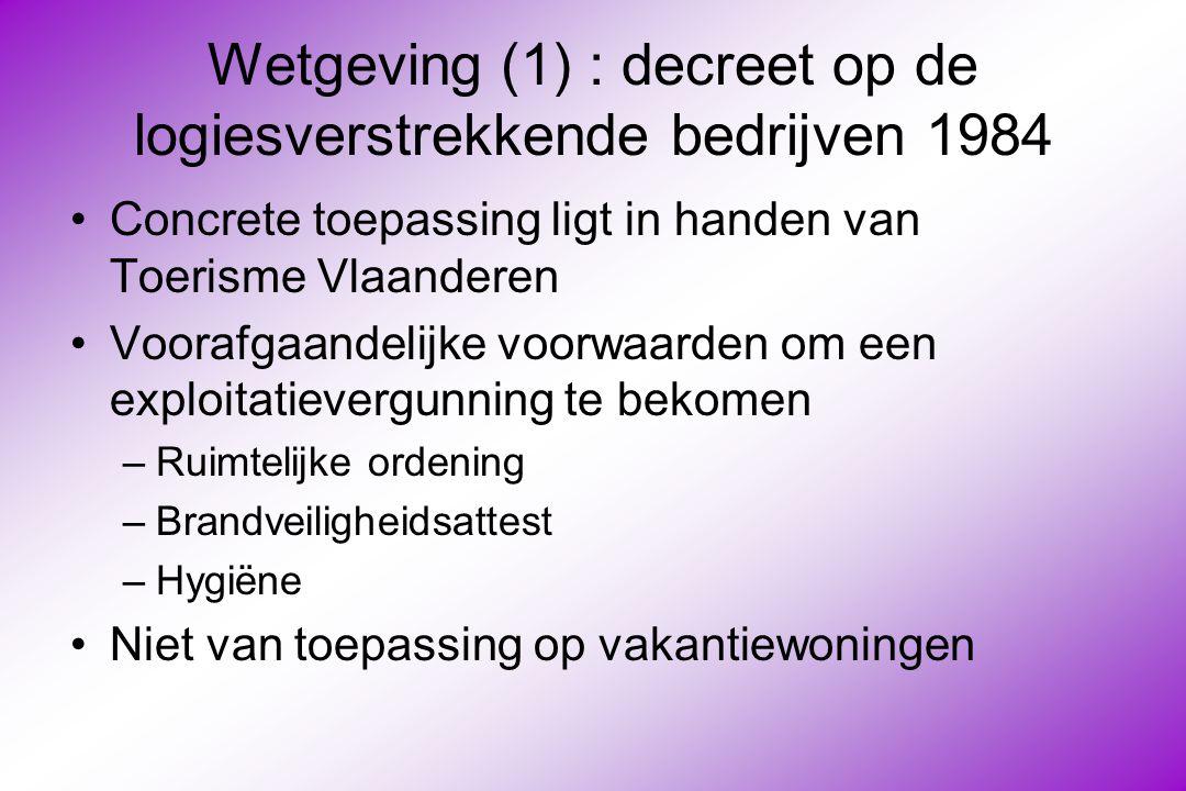 Wetgeving (1) : decreet op de logiesverstrekkende bedrijven 1984 Concrete toepassing ligt in handen van Toerisme Vlaanderen Voorafgaandelijke voorwaarden om een exploitatievergunning te bekomen –Ruimtelijke ordening –Brandveiligheidsattest –Hygiëne Niet van toepassing op vakantiewoningen